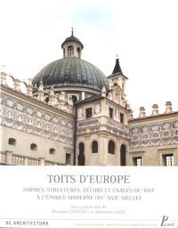 Toits d'Europe : formes, structures, décors et usages des toits à l'époque moderne, XVe-XVIIe siècle