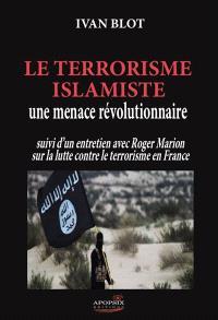 Le terrorisme islamiste : une menace révolutionnaire : suivi d'un entretien avec Roger Marion sur la lutte contre le terrorisme en France