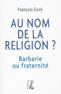 Au nom de la religion ? : barbarie ou fraternité