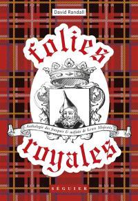 Folies royales : anthologie des frasques et méfaits de leurs majestés