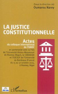 La justice constitutionnelle : actes du colloque international de l'ANDC (...) du 15 au 17 octobre 2015 à Niamey, Niger