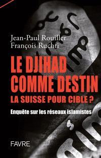Le djihad comme destin, la Suisse pour cible ? : enquête sur les réseaux islamistes