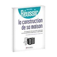 Réussir la construction de sa maison  : à l'usage de ceux qui vont construire ou faire construire une maison individuelle