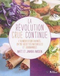 La révolution crue continue : l'alimentation vivante, en 150 recettes naturelles et gourmandes