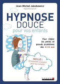 Hypnose douce pour vos enfants : pour régler les petits et grands problèmes des 2-12 ans
