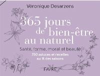 365 jours de bien-être au naturel : santé, forme, moral et beauté : 750 astuces et recettes au fil des saisons