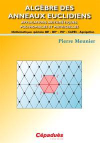 Algèbre des anneaux euclidiens : applications arithmétiques, polynomiales et matricielles : mathématiques spéciales MP, MP*, PSI*, Capes, agrégation