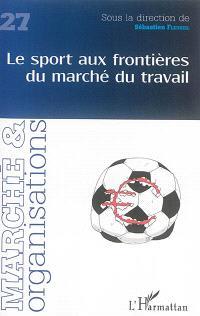Marché & organisations. n° 27, Le sport aux frontières du marché du travail