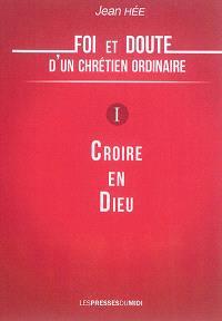 Foi et doute d'un chrétien ordinaire. Volume 1, Croire en Dieu