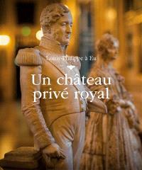 Louis-Philippe à Eu : un château privé royal = Louis-Philippe in Eu : a royal private castle