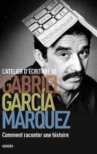 L'atelier d'écriture Gabriel Garcia Marquez : comment raconter une histoire