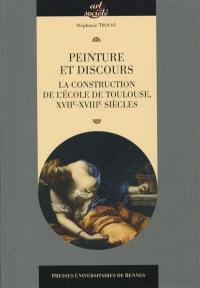 Peinture et discours : la construction de l'école de Toulouse, XVIIe-XVIIIe siècles