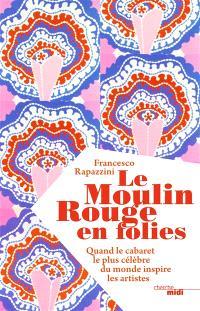 Le Moulin Rouge en folies : quand le cabaret le plus célèbre du monde inspire les artistes