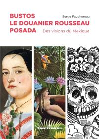 Bustos, le Douanier Rousseau, Posada : des visions du Mexique
