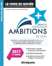 Réussir le concours Ambitions + by Ugei : réussir le concours d'entrée à bac + 2 ou bac + 3 de l'EBS Paris, l'ESCE, l'IPAG business school et PSB Paris school of business (ex-ESG MS) : 2017