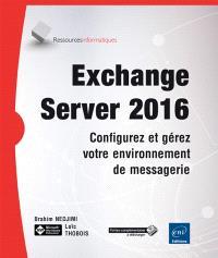 Exchange Server 2016 : configurez et gérez votre environnement de messagerie