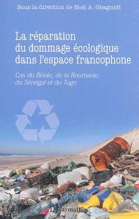 La réparation du dommage écologique dans l'espace francophone : cas du Bénin, de la Roumanie, du Sénégal et du Togo