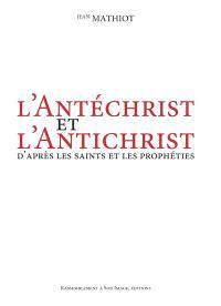 L'Antéchrist et l'Antichrist : d'après les saints et les prophéties