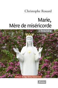 Marie, mère de miséricorde à Beauraing : consolations, solutions, guérisons, conversions