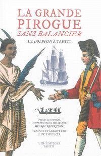 La grande pirogue sans balancier : le Dolphin à Tahiti, juin-juillet 1767 : d'après le journal de son maître d'oeuvre George Robertson
