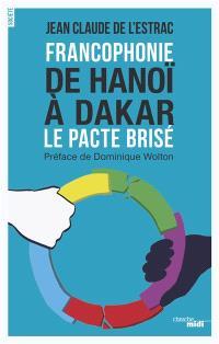 Francophonie : de Hanoï à Dakar : le pacte brisé