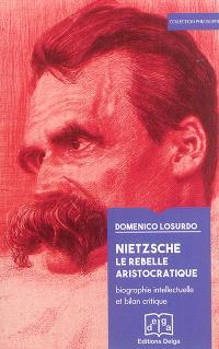 Nietzsche : le rebelle aristocratique : biographie intellectuelle et bilan critique