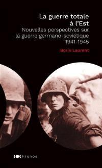 La guerre totale à l'Est : nouvelles perspectives sur la guerre germano-soviétique : 1941-1945