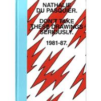NATHALIE DU PASQUIER DON'T TAKE THESE DRAWINGS SERIOUSLY 1981-1987 /ANGLAIS