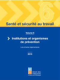 Santé et sécurité au travail. Volume 6, Institutions et organismes de prévention : lois et textes réglementaires 2015