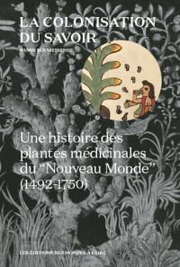 La colonisation du savoir : une histoire des plantes médicinales du Nouveau Monde (1492-1750)