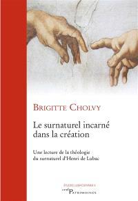 Le surnaturel incarné dans la création : une lecture de la théologie du surnaturel d'Henri de Lubac