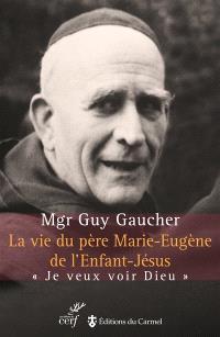 La vie du père Marie-Eugène de l'Enfant-Jésus : Henri Grialou (1894-1967) : je veux voir Dieu