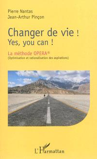 Changer de vie ! : yes, you can ! : la méthode Opera (Optimisation et rationalisation des aspirations)