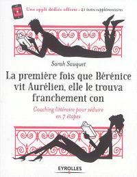 La première fois que Bérénice vit Aurélien, elle le trouva franchement con : coaching littéraire pour séduire en 7 étapes