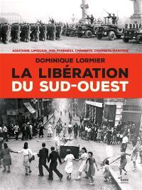 La libération du Sud-Ouest, 1944-1945 : Aquitaine, Limousin, Midi-Pyrénées, Charente & Charente-Maritime