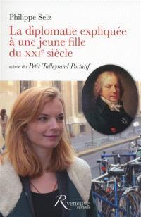 La diplomatie expliquée à une jeune fille du XXIe siècle; Suivi de Le petit Talleyrand portatif