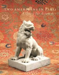 Two Americans in Paris : a quest for Asian art : an exhibition of the Sam and Myrna Myers collection