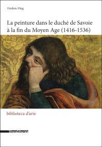 La peinture dans le duché de Savoie à la fin du Moyen Age : 1416-1536