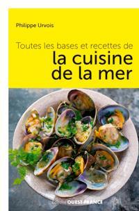Toutes les bases et recettes de la cuisine de la mer : choisir, préparer, savourer