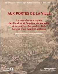 Aux portes de la ville : la manufacture royale des poudres et salpêtre de Marseille et le quartier Bernard-du-Bois : genèse d'un quartier artisanal