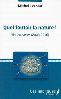 Quel foutoir la nature ! : mini-nouvelles (2008-2016)