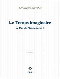 Le mur de Planck. Volume 2, Le temps imaginaire