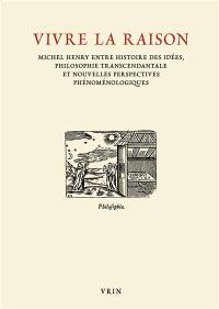 Vivre la raison : Michel Henry entre histoire des idées, philosophie transcendantale et nouvelles perspectives phénoménologiques : actes du colloque international, Padoue, 29-31 janvier 2015
