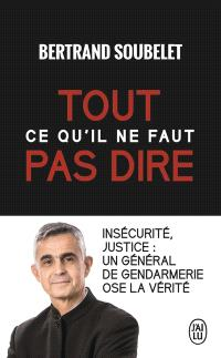 Tout ce qu'il ne faut pas dire : insécurité, justice : un général de gendarmerie ose la vérité