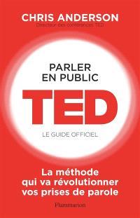 Parler en public : TED, le guide officiel : la méthode qui va révolutionner vos prises de parole