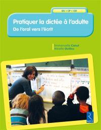 Pratiquer la dictée à l'adulte : de l'oral vers l'écrit : GS-CP-CE1