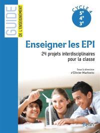 Enseigner les EPI : 24 projets interdisciplinaires pour la classe : cycle 4, 5e, 4e, 3e