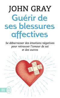 Guérir de ses blessures affectives : se débarrasser des émotions négatives pour retrouver l'amour de soi et des autres