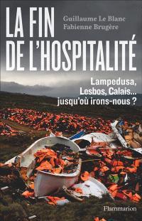 La fin de l'hospitalité : Lampedusa, Lesbos, Calais... : jusqu'où irons-nous ?