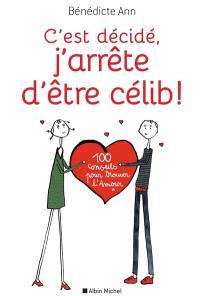 C'est décidé, j'arrête d'être célib ! : 100 conseils pour trouver l'amour